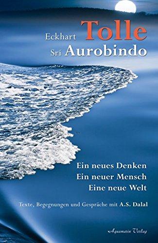 Eckhart Tolle - Sri Aurobindo Ein neues Denken, ein neuer Mensch, eine neue Welt. Texte, Begegnungen und Gespr