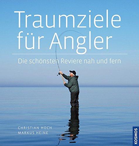 Christian, Hoch und Heine Markus: Traumziele für Angler Die schönsten Reviere nah und fern