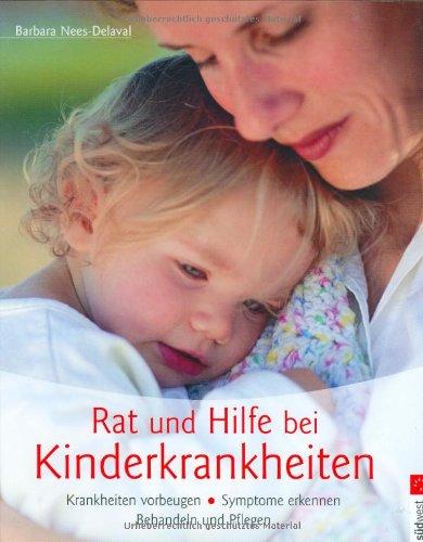 Barbara, Nees-Delaval: Rat und Hilfe bei Kinderkrankheiten. Krankheiten vorbeugen, Symptome erkennen, Behandeln und Pflegen.