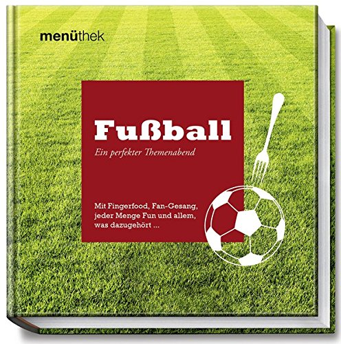 Menüthek - Fußball Ein perfekter Themenabend - Mit Fingerfood, Fan-Gesang, jeder Menge Fun und alle