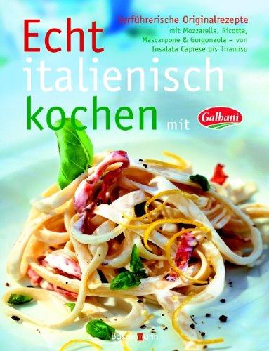 Echt italienisch kochen mit Galbani. verführerische Originalrezepte mit Mozzarella, Ricotta, Mascarpone...