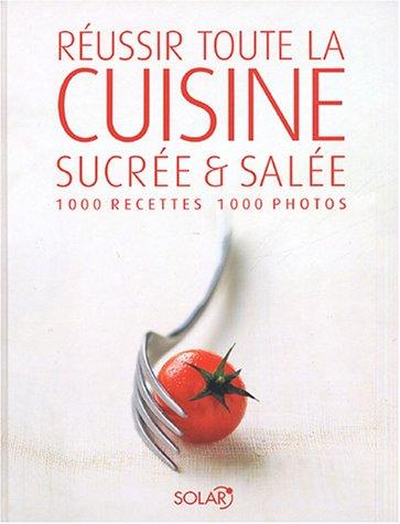 Reussir toute la cuisine sucree et salee 1000 Recettes, 1000 photos