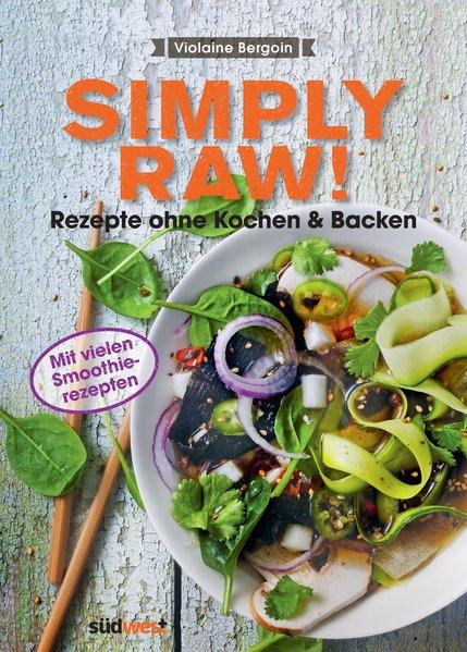 Simply Raw! Rezepte ohne Kochen & Backen Mit vielen Smoothie-Rezepten
