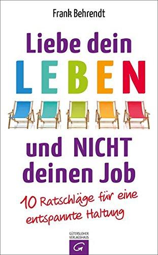 Behrendt, Frank: Liebe dein Leben und nicht deinen Job. 10 Ratschläge für eine entspannte Haltung