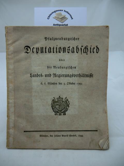 Pfalzneuburgischer Deputationsabschied über die Neuburgischen Landes- und Regierungsverhältnisse d.d. München den 5. Oktober 1799.