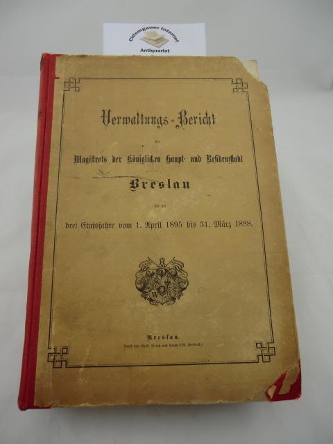 Verwaltungs-Bericht des Magistrats der königlichen Haupt- und Residenzstadt Breslau für die drei Etatsjahre vom 1. April 1895 bis 31. März 1898. Zwei Teile in einem Band.