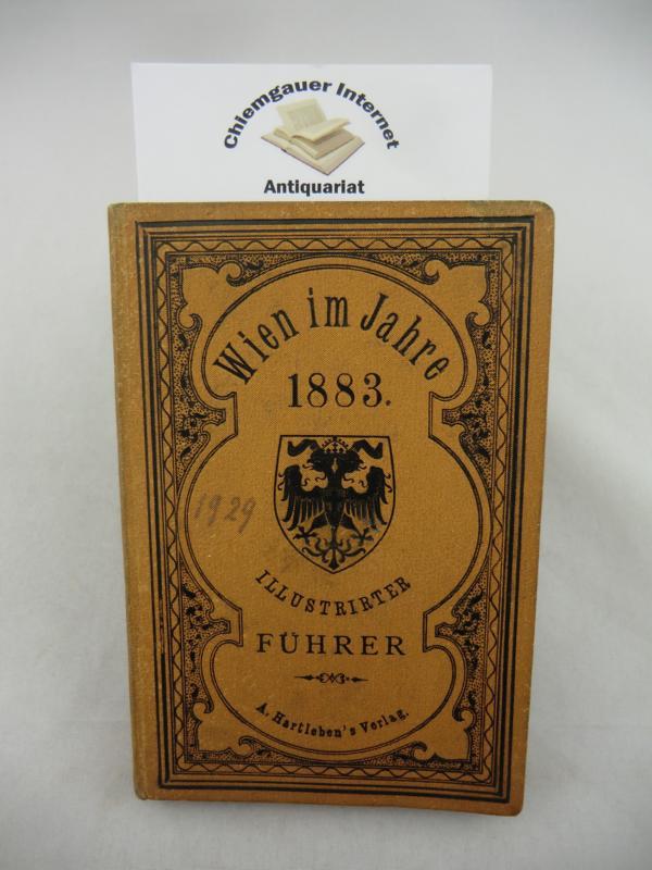 Wien im Jahre 1883. Illustrirter Führer durch Wien und Umgebungen. Mit 50 Abbildungen und einem Plane von Wien.