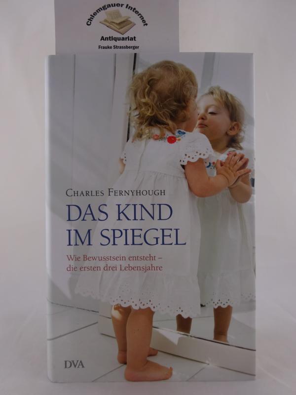 Fernyhough, Charles: Das Kind im Spiegel : wie Bewusstsein entsteht - die ersten drei Lebensjahre. Aus dem Engl. von Maren Klostermann Deutsche ERSTAUSGABE.
