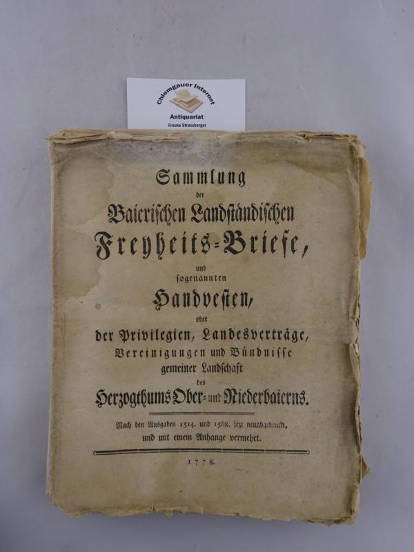 Sammlung der Baierischen Landständischen Freyheits-Briefe, und sogenannten Handvesten, oder der Privilegien, Landesverträge, Vereinigungen und Bündnisse gemeiner Landschaft des Herzogthums Ober- und Niederbaierns. Nach den Ausgaben 1514. und 1568 jetzt neuabgedruckt, und mit einem Anhange vermehrt.