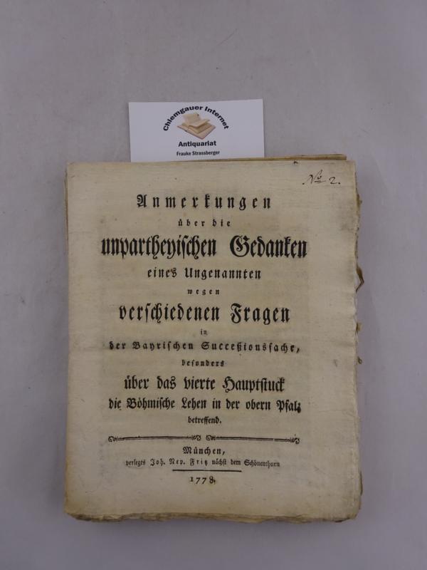 Anmerkungen über die unpartheyischen Gedanken eines Ungenannten wegen verschiedenen Fragen in der Bayrischen Succeßionssache, besonders über das vierte Hauptstuck die Böhmische Lehen in der obern Pfalz betreffend.