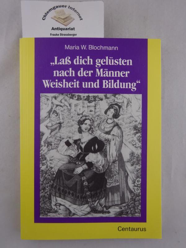 """""""Lass dich gelüsten nach der Männer Weisheit und Bildung"""" Frauenbildung als Emanzipationsgelüste ; 1800 - 1918. Frauen in Geschichte und Gesellschaft ; Band 11 ERSTAUSGABE."""