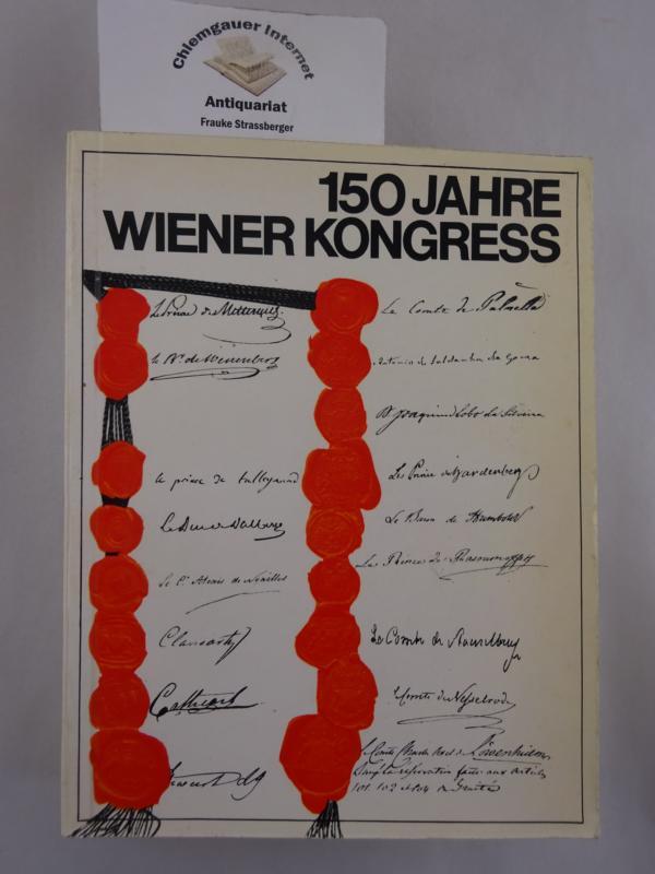 150 Jahre Wiener Kongress 1. September 1814 bis 9. Juni 1815. Ausstellung veranstaltet vom Bundesministerium für Unterricht gemeinsam mit dem Verein der Museumsfreunde.