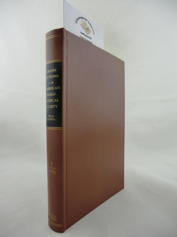 Transactions of the American Philosophical Society. Held at Philadelphia for promoting useful Knowledge. Volume III. Reprinted with the Permission of the American Philosophical Society.