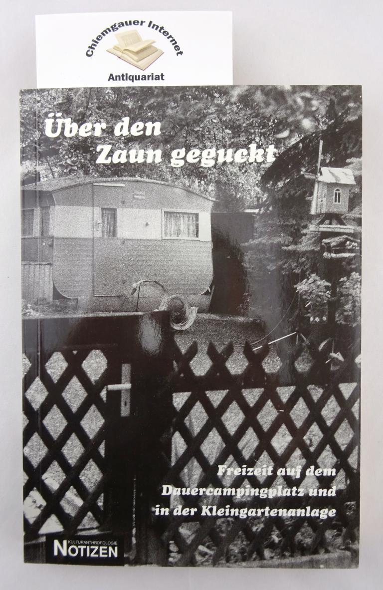 Über den Zaun geguckt : Freizeit auf dem Dauercampingplatz und in der Kleingartenanlage. Mit Beiträgen von Dorli Cosmutia ... / Kulturanthropologie-Notizen ; Band 45. ERSTAUSGABE.
