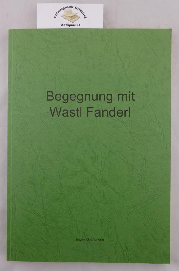 Begegnung mit Wastl Fanderl : (1915 - 1991) ; Erinnerungen in Wort und Bild, Liedern und Noten. Bezirk Oberbayern, Persönlichkeiten der Volksmusik ; Band 9. ERSTAUSGABE.