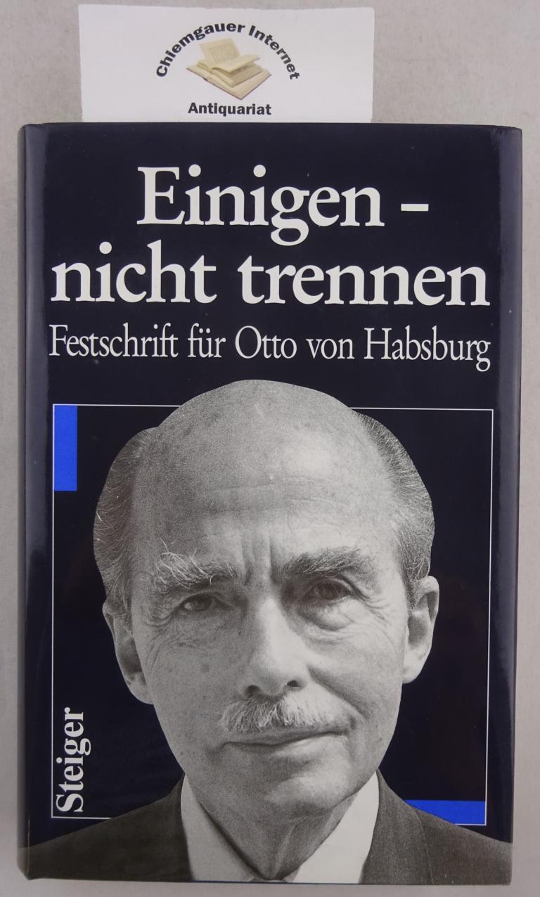 Einigen - nicht trennen : Festschrift für Otto von Habsburg zum 75. Geburtstag am 20. November 1987. Hrsg. von Walburga von Habsburg und Bernd Posselt. ERSTAUSGABE.