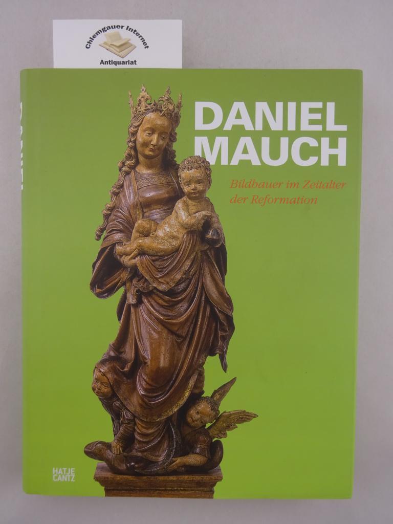 Daniel Mauch : Bildhauer im Zeitalter der Reformation ; [anlässlich der Ausstellung Daniel Mauch - Bildhauer im Zeitalter der Reformation, Ulmer Museum, 13. September bis 29. November 2009]. ERSTAUSGABE.