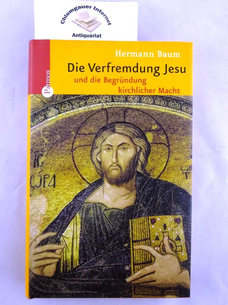 Baum, Hermann Alois: Die Verfremdung Jesu und die Begründung kirchlicher Macht.