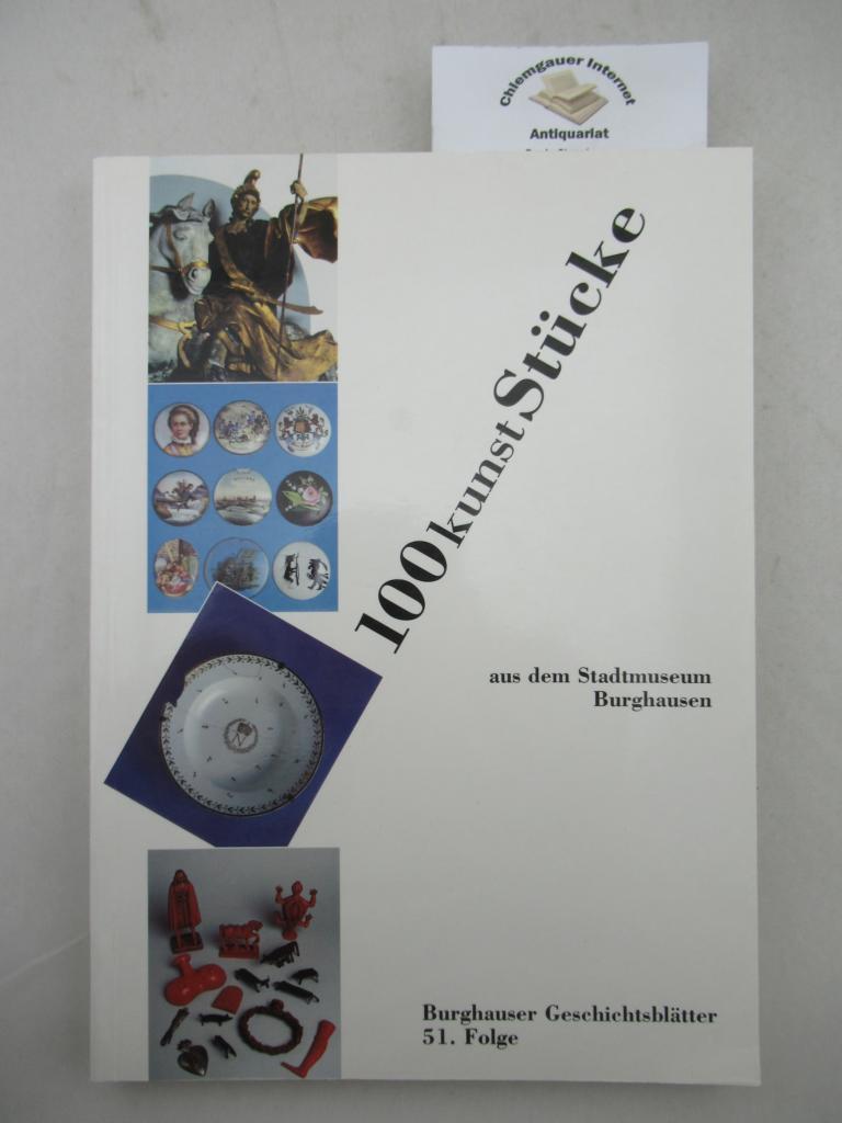 100 Kunst-Stücke aus dem Stadtmuseum Burghausen. Burghauser Geschichtsblätter ; Folge 51