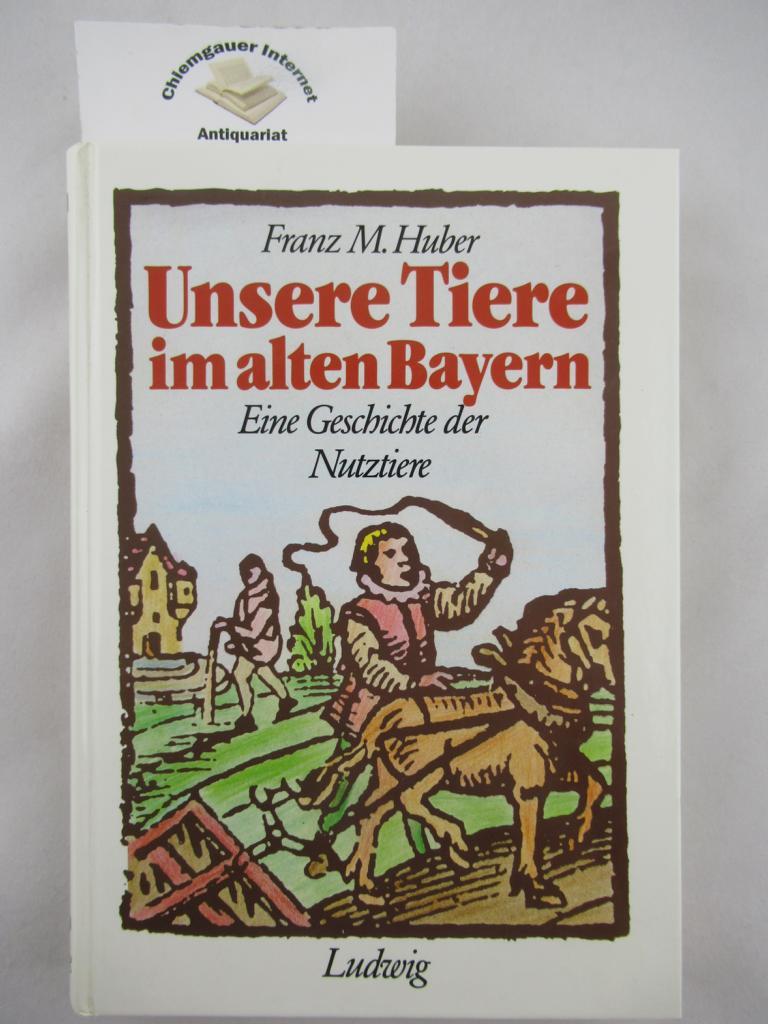 Unsere Tiere im alten Bayern : Eine Geschichte der Nutztiere. 1. Auflage. ERSTAUSGABE.