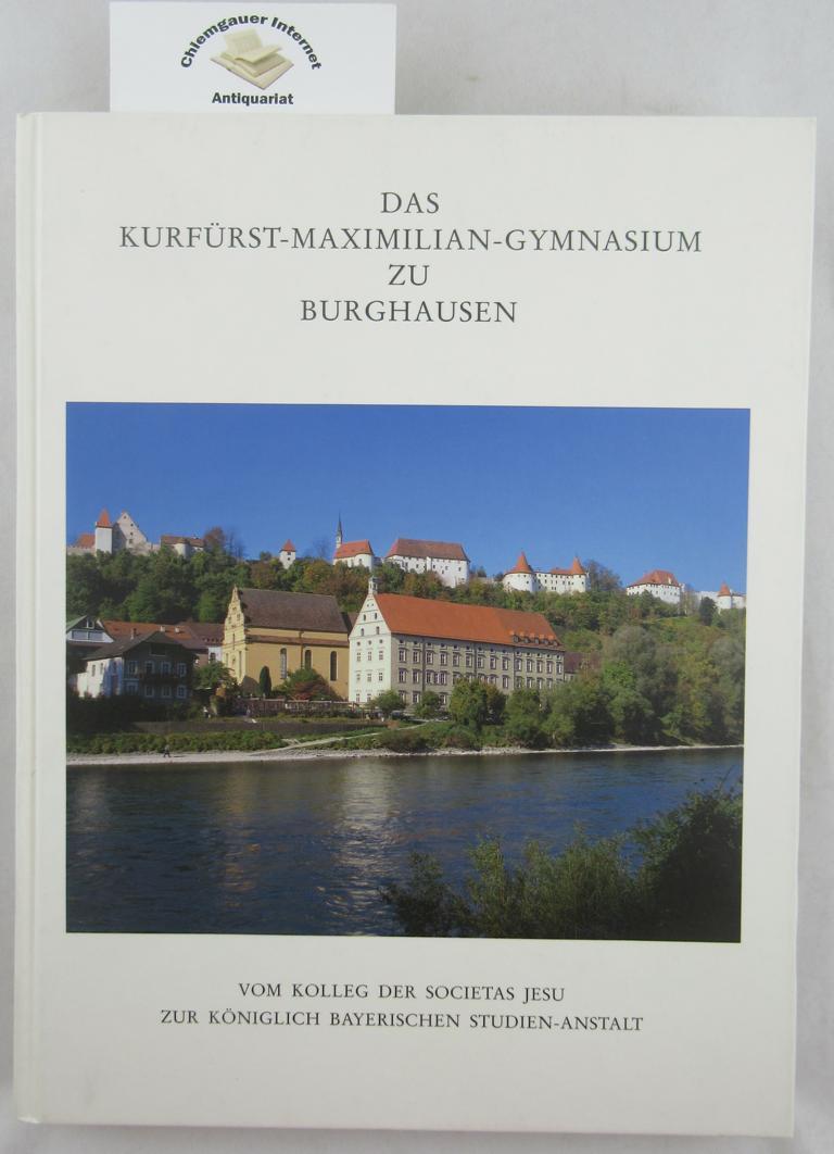 Das Kurfürst-Maximilian-Gymnasium zu Burghausen : vom Kolleg der Societas Jesu zur Königlich-Bayerischen Studienanstalt. ERSTAUSGABE.