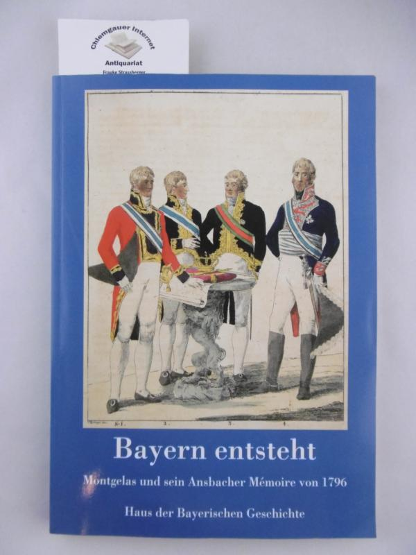 Henker, Michael , Margot Hamm und Evamaria Brockhoff (Hrsg.): Bayern entsteht. Montgelas und sein Ansbacher Mémoire von 1796. ERSTAUSGABE.