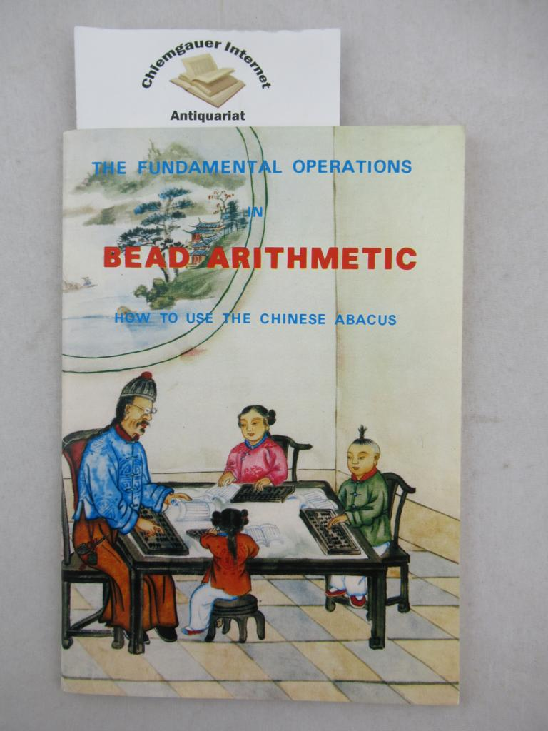 Bead Arithmetic. How to use the Chinese Abacus. The fundamental operations.