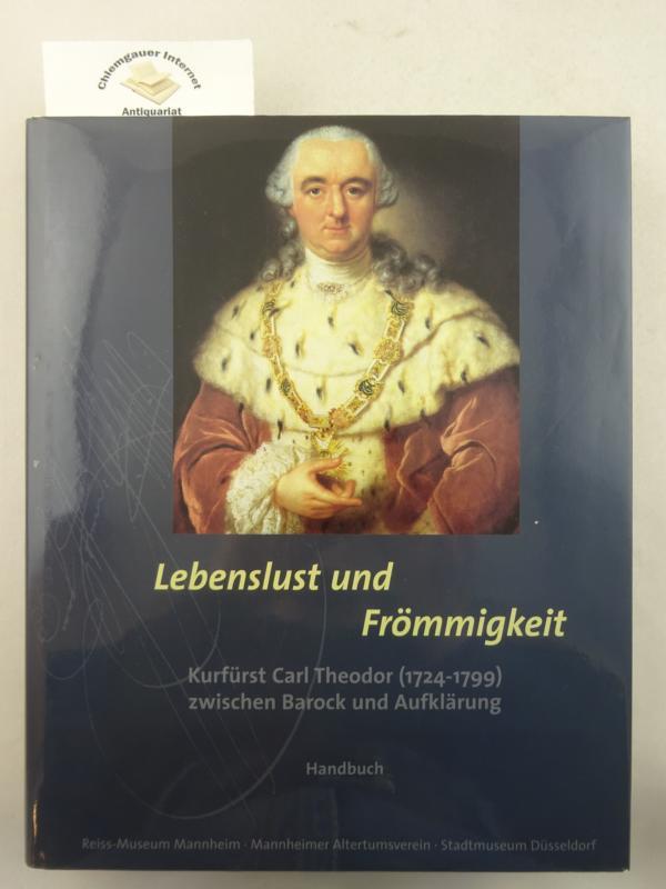 Lebenslust und Frömmigkeit.  Kurfürst Carl Theodor (1724-1799) zwischen BArock und AUflklärung.  HIER Band 1 : Handbuch.