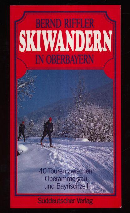 Skiwandern in Oberbayern : 40 Touren zwischen Oberammergau und Bayrischzell.