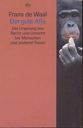 Der gute Affe : der Ursprung von Recht und Unrecht bei Menschen und anderen Tieren,