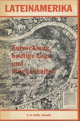 Lateinamerika : Entwicklung, heutige Lage und  Möglichkeiten, C. H. Gottfr. Schmitt,