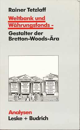 Tetzlaff, Rainer: Weltbank und Währungsfonds - Gestalter der Bretton-Woods-Ära : Kooperations- und Integrations-Regime in einer sich dynamisch entwickelnden Weltgesellschaft. In Zusammenarbeit mit Antonie Nord, Analysen ,