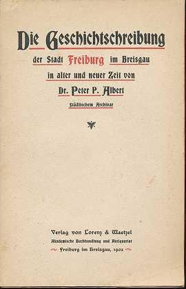 Albert, Peter P.: Die Geschichtschreibung der Stadt Freiburg im Breisgau in alter und neuer Zeit,