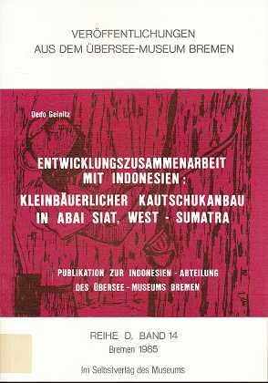 Entwicklungszusammenarbeit mit Indonesien: Kleinbäuerlicher Kautschukanbau in Abai Siat, West-Sumatra, Veröffentlichungen aus dem Überseemuseum Bremen :  Reihe D, Monographien zu völkerkundlichen Themen,