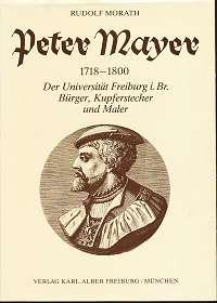 Morath, Rudolf: Peter Mayer : 1718 - 1800 , der Universität Freiburg im Breisgau Bürger, Kupferstecher und Maler, Freiburger Beiträge zur Wissenschafts- und Universitätsgeschichte,