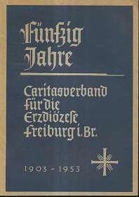 Fünfzig Jahre Caritasverband für die Erzdiözese Freiburg im Breisgau, 1903 - 1953,