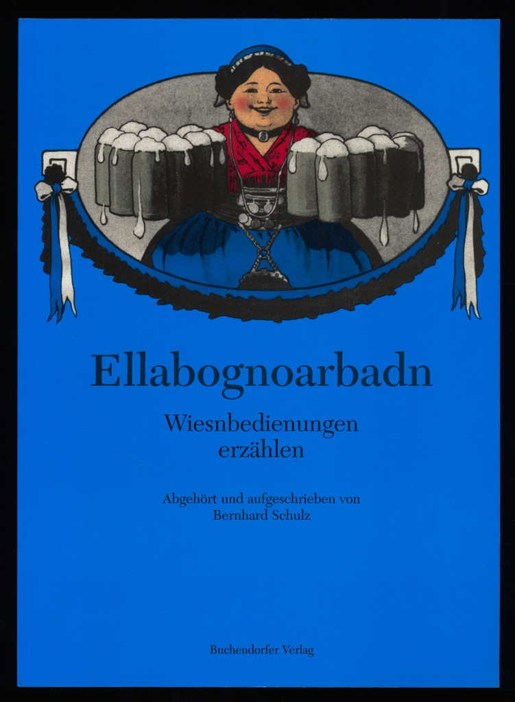 Ellabognoarbadn : Wiesnbedienungen erzählen - Ellenbogenarbeit. Abgehört und aufgeschrieben von Bernhard Schulz.