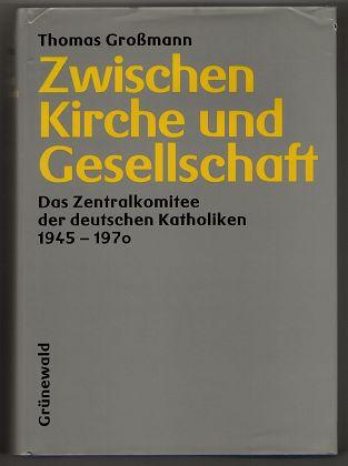 Zwischen Kirche und Gesellschaft : Das Zentralkomitee der Deutschen Katholiken 1945 - 1970. Veröffentlichungen der Kommission für Zeitgeschichte, Reihe B, Forschungen ; Bd. 56.