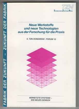 Neue Werkstoffe und neue Technologien aus der Forschung für die Praxis ; Forum 10 / Gesamtl. u. Referent W. Kroy Vernetzte Systeme - ein neues Denken : 5. TZN-Kongress.