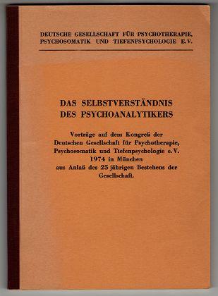 Das Selbstverständnis des Psychoanalytikers : Vorträge auf dem Kongreß der Deutschen Gesellschaft für Psychotherapie, Psychosomatik und Tiefenpsychologie 1974 in München aus Anlaß des 25 jährigen Bestehens der Gesellschaft.