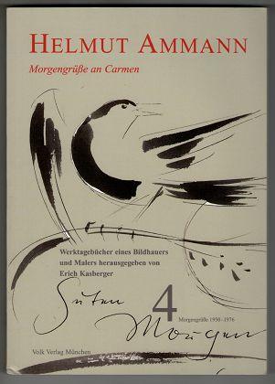 Werktagebücher eines Bildhauers und Malers. Band 4 : Helmut Ammann - Morgengrüße an Carmen 1950 - 1976