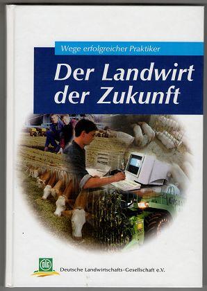 Der Landwirt der Zukunft : Wege erfolgreicher Praktiker. DLG-Wintertagung 10. - 12. Januar 2000 in München. Archiv der DLG ; Bd. 94.