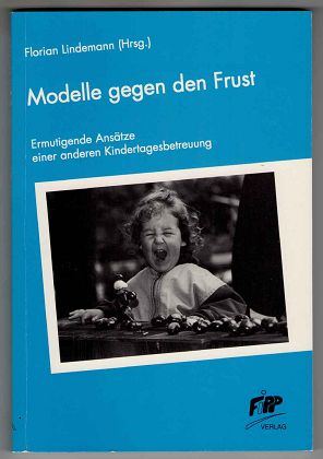 Modelle gegen den Frust : Ermutigende Ansätze einer anderen Kindertagesbetreuung.