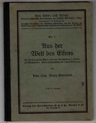 Aus der Welt des Eisens : Die Darstellung des Eisens u. s. Verarbeitung in Hütten- u. Walzwerken. Seine wirtschaftliche u. soziale Bedeutung. Aus Leben und Arbeit ; Bd. 7. 1.-10. Tsd.,