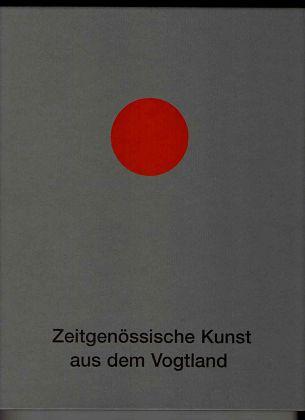 Zeitgenössische Kunst aus dem Vogtland. (Ein Herz fürs Vogtland , Eine Initiative der Sparkasse Vogtland). 1. Aufl.,