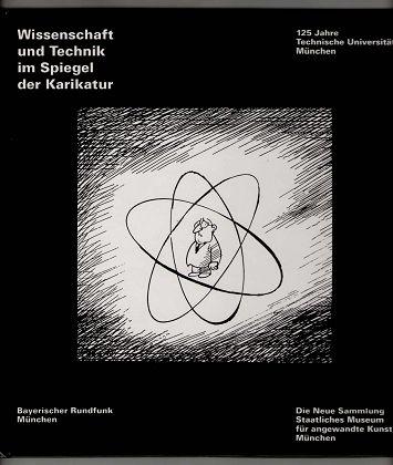Wissenschaft und Technik im Spiegel der Karikatur : 125 Jahre Technische Universität München, verbunden mit einer Ausstellung im Foyer des Bayerischen Rundfunks München.