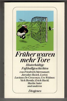 Früher waren mehr Tore : Hinterhältige Fußballgeschichten, sowie zwei Dialoge und zwei Gedichte.