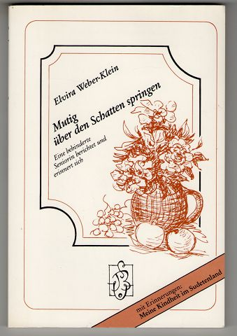 Weber-Klein, Elvira: Mutig über den Schatten springen : Eine behinderte Seniorin berichtet und erinnert sich. Mit Erinnerungen: Meine Kindheit im Sudetenland. 1. Aufl.,