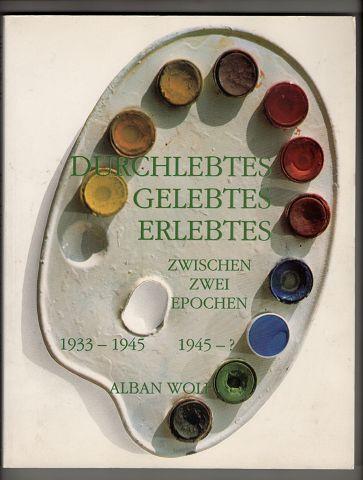 Durchlebtes, Gelebtes, Erlebtes : Zwischen zwei Epochen 1933 - 1945 und 1945 - ? Ansichten und Einsichten des Malers Alban Wolf.