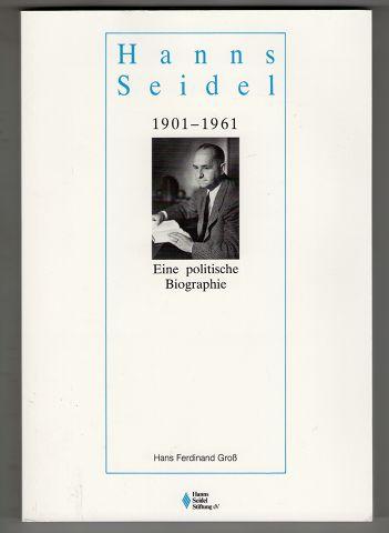 Gross, Hans Ferdinand: Hanns Seidel 1901 - 1961 Eine politische Biographie.